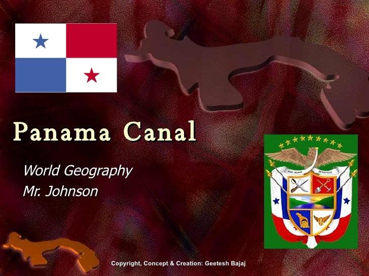Panama Canal World Geography Mr. Johnson Copyright, Concept & Creation: Geetesh Bajaj