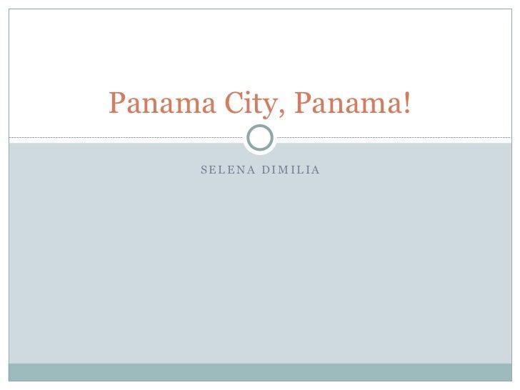 Panama City, Panama!      SELENA DIMILIA