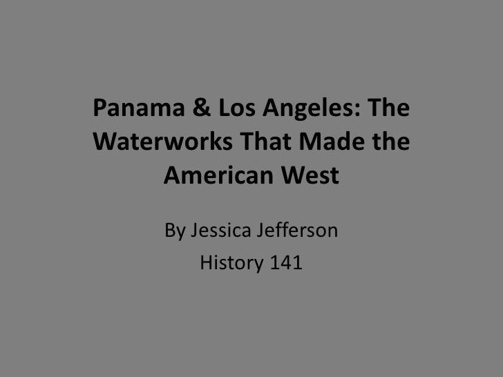 Panama & Los Angeles: TheWaterworks That Made the     American West     By Jessica Jefferson         History 141