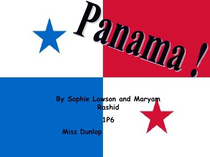 Panama !  By Sophie Lawson and Maryam Rashid 1P6 Miss Dunlop