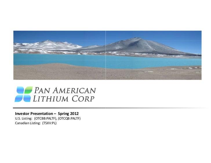 Investor Presentation – Spring 2012U.S. Listing: (OTCBB:PALTF), (OTCQB:PALTF)Canadian Listing: (TSXV:PL)