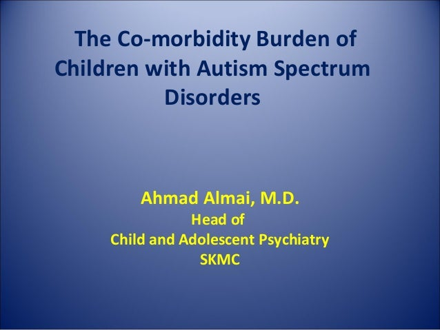 The Co-morbidity Burden ofChildren with Autism Spectrum          Disorders         Ahmad Almai, M.D.                Head o...