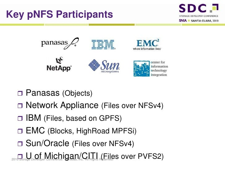 Key pNFS Participants<br />Panasas (Objects)<br />Network Appliance (Files over NFSv4)<br />IBM (Files, based on GPFS)<br ...