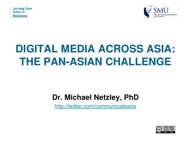 DIGITAL MEDIA ACROSS ASIA:  THE PAN-ASIAN CHALLENGE        Dr. Michael Netzley, PhD       http://twitter.com/communicateas...