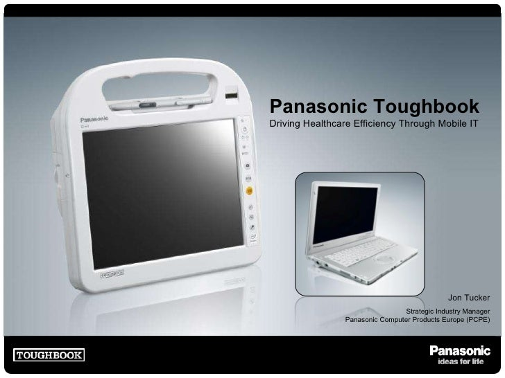 Panasonic Toughbook Driving Healthcare Efficiency Through Mobile IT Jon Tucker Strategic Industry Manager Panasonic Comput...