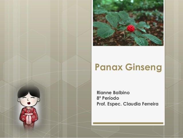 Panax Ginseng Rianne Balbino 8º Período Prof. Espec. Claudia Ferreira