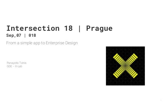 From a simple app to Enterprise Design Panayotis Tzinis GDE – X-Lab 1 Intersection 18 | Prague Sep,07 | 018