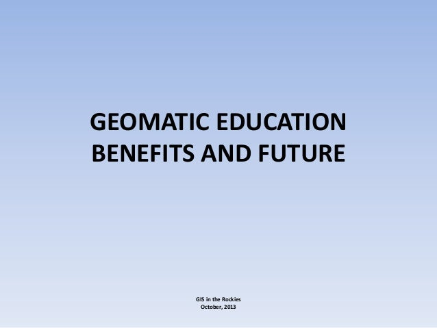 GEOMATIC EDUCATION BENEFITS AND FUTURE  GIS in the Rockies October, 2013