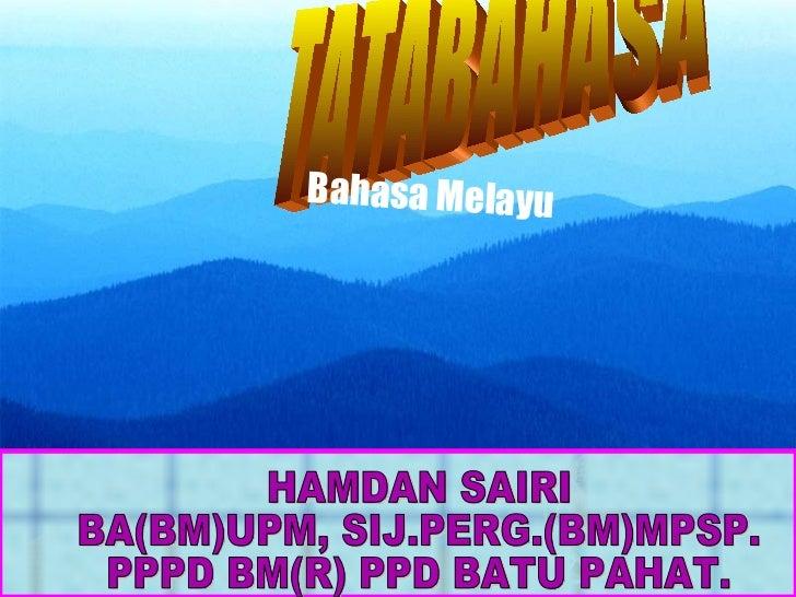 TATABAHASA HAMDAN SAIRI BA(BM)UPM, SIJ.PERG.(BM)MPSP. PPPD BM(R) PPD BATU PAHAT. Bahasa Melayu