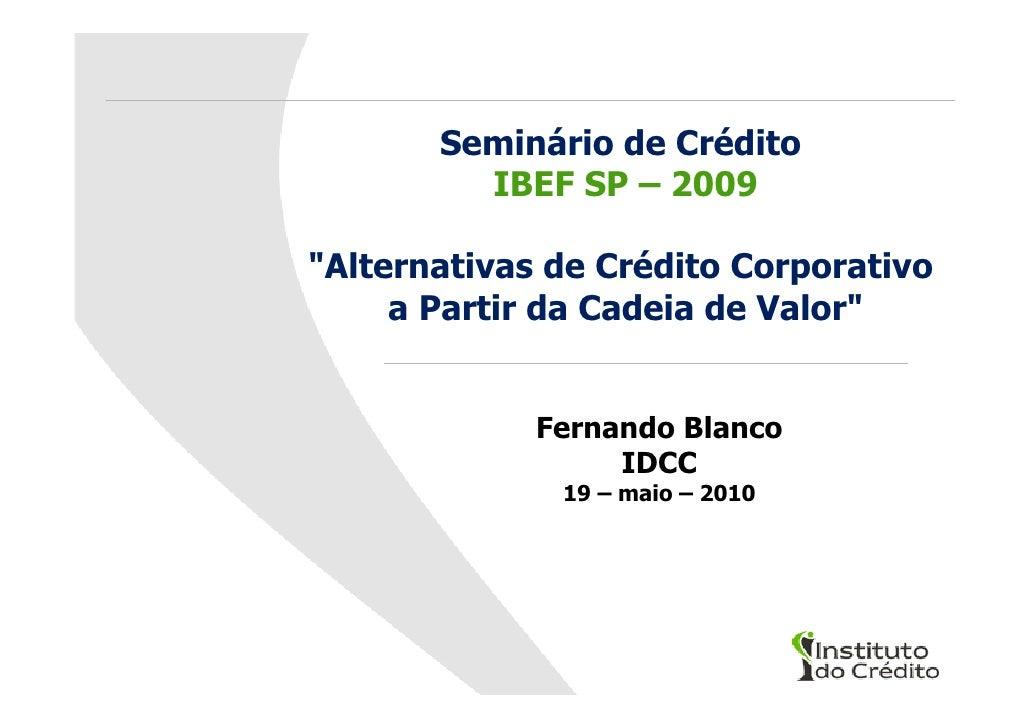 """Seminário de Crédito          IBEF SP – 2009  """"Alternativas de Crédito Corporativo      a Partir da Cadeia de Valor""""      ..."""