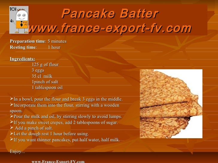 Pancake Batter           www.france-export-fv.comPreparation time: 5 minutesResting time:     1 hourIngredients:          ...