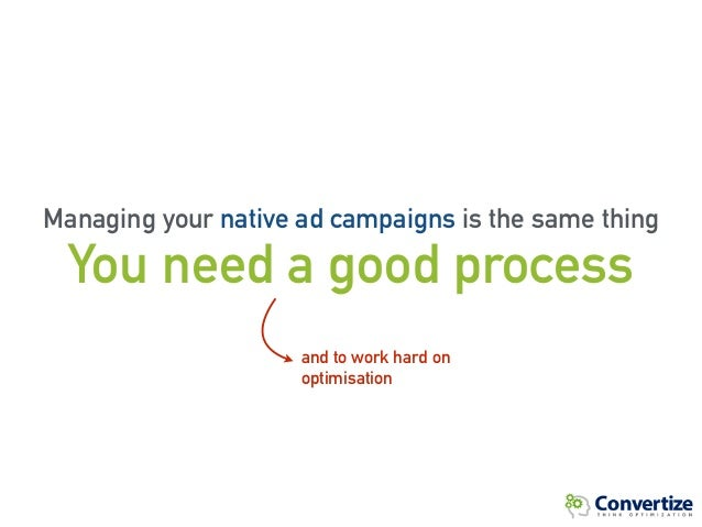 You need a good process and to work hard on optimisation Managing your native ad campaigns is the same thing