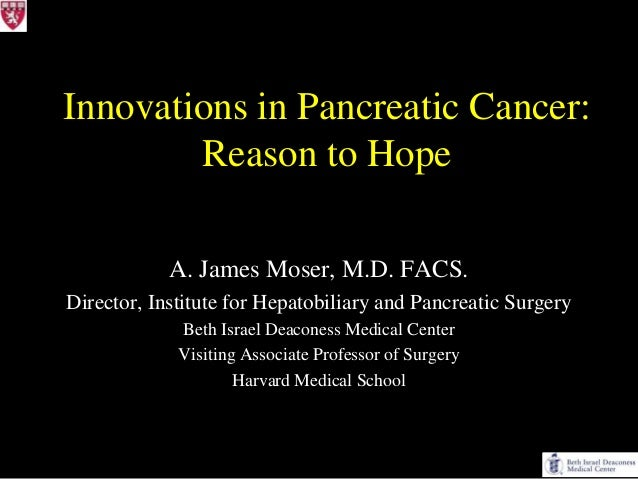 Innovations in Pancreatic Cancer:        Reason to Hope            A. James Moser, M.D. FACS.Director, Institute for Hepat...