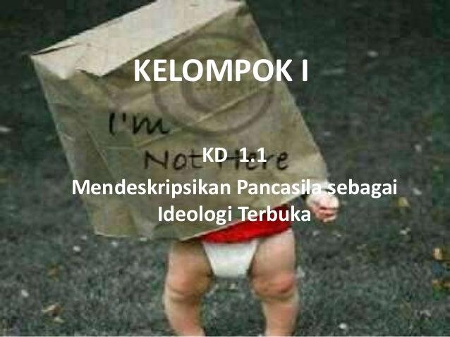 KELOMPOK I KD 1.1 Mendeskripsikan Pancasila sebagai Ideologi Terbuka