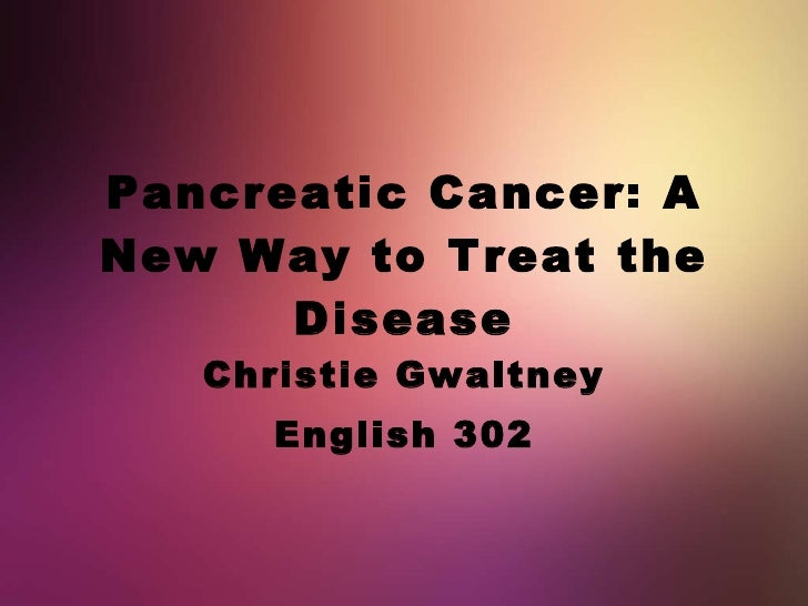 Pancreatic Cancer: A New Way to Treat the Disease Christie Gwaltney English 302
