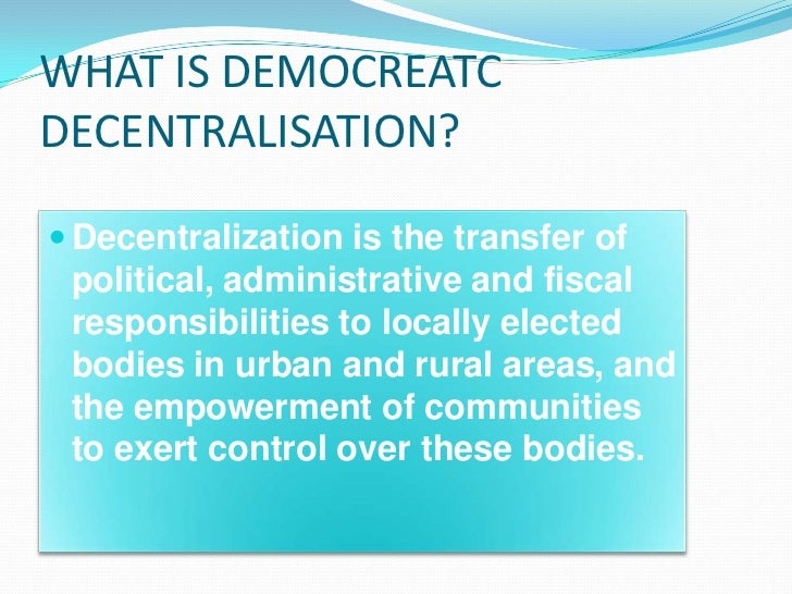WHAT IS DEMOCREATCDECENTRALISATION? Decentralization is the transfer of political, administrative and fiscal responsibili...
