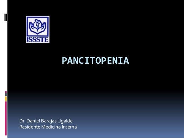 PANCITOPENIADr. Daniel Barajas UgaldeResidente Medicina Interna