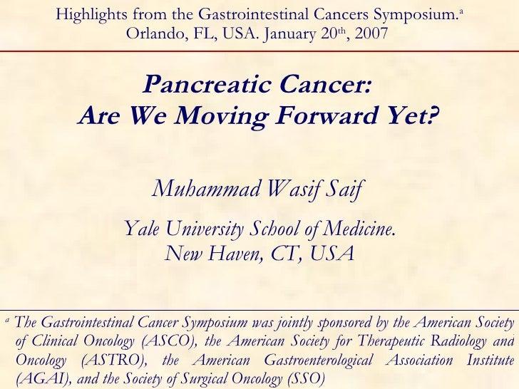 Pancreatic Cancer:  Are We Moving Forward Yet?   Muhammad Wasif Saif  Yale University School of Medicine. New Haven, CT, U...