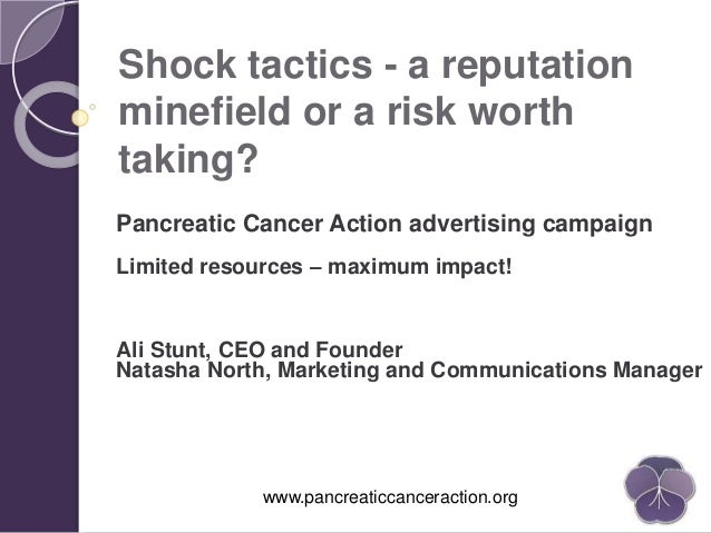 www.pancreaticcanceraction.org Shock tactics - a reputation minefield or a risk worth taking? Pancreatic Cancer Action adv...