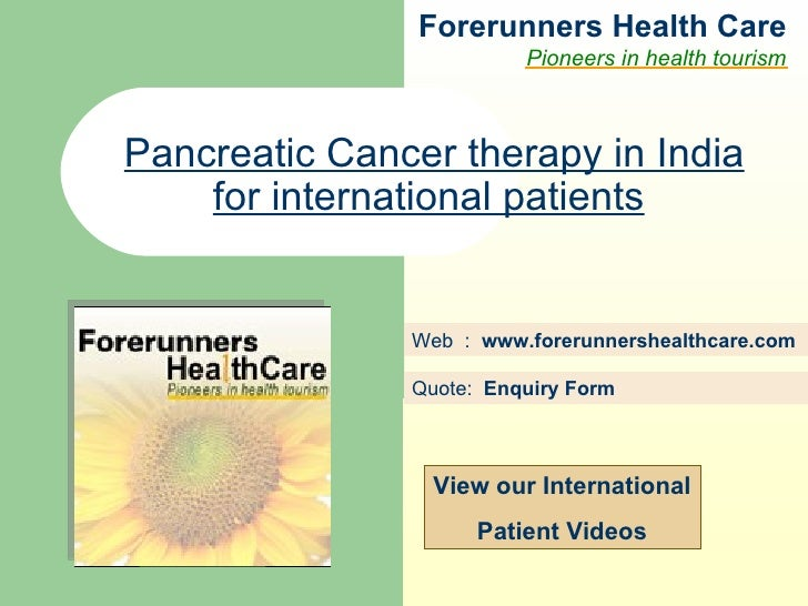 Forerunners Hea l th Care Pioneers in health tourism Web  :  www.forerunnershealthcare.com Pancreatic Cancer therapy in In...