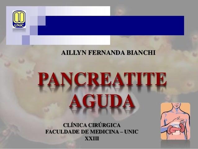 PANCREATITE AGUDA AILLYN FERNANDA BIANCHI CLÍNICA CIRÚRGICA FACULDADE DE MEDICINA – UNIC XXIII