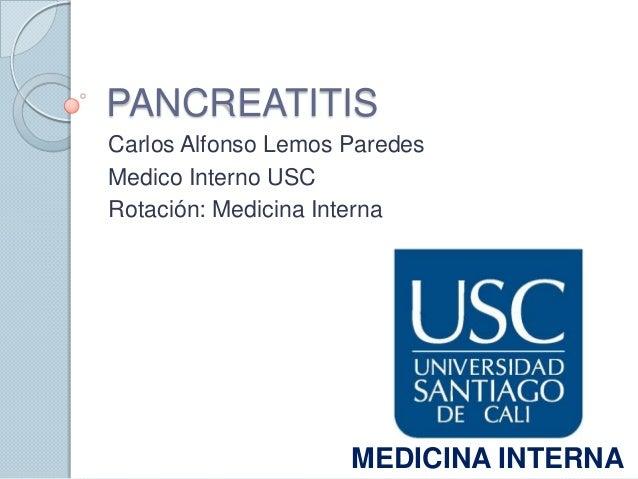 PANCREATITISCarlos Alfonso Lemos ParedesMedico Interno USCRotación: Medicina Interna                     MEDICINA INTERNA