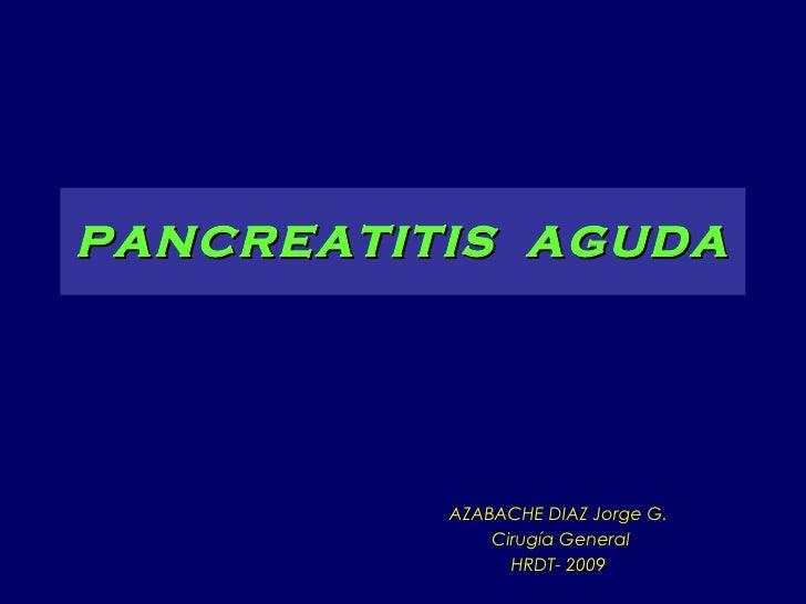 PANCREATITIS  AGUDA AZABACHE DIAZ Jorge G. Cirugía General HRDT- 2009
