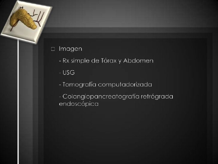 Imagen<br />- Rx simple de Tórax y Abdomen <br />- USG<br />- Tomografía computadorizada<br />- Colangiopancreatografí...