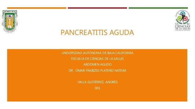 PANCREATITIS AGUDA UNIVERSIDAD AUTÓNOMA DE BAJA CALIFORNIA ESCUELA DE CIENCIAS DE LA SALUD ABDOMEN AGUDO DR. OMAR FRABIZIO...