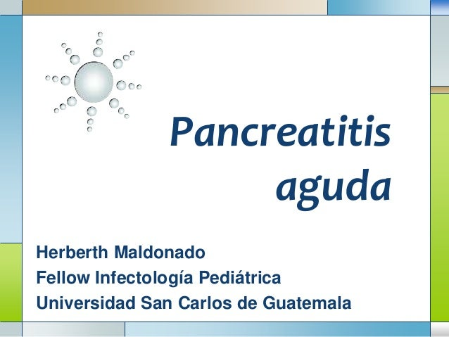 Pancreatitis aguda Herberth Maldonado Fellow Infectología Pediátrica Universidad San Carlos de Guatemala