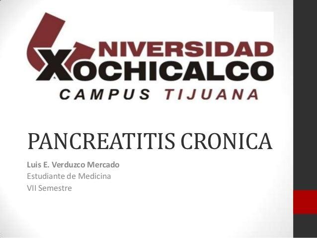 PANCREATITIS CRONICALuis E. Verduzco MercadoEstudiante de MedicinaVII Semestre