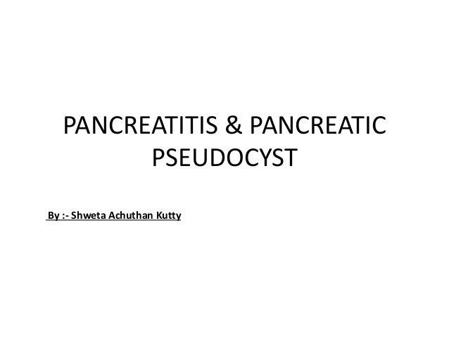PANCREATITIS & PANCREATIC PSEUDOCYST By :- Shweta Achuthan Kutty
