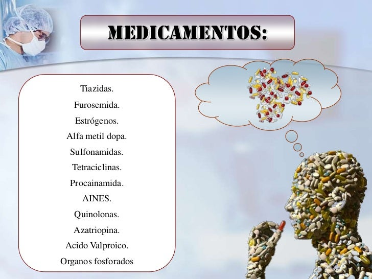 Medicamentos:    Tiazidas.   Furosemida.   Estrógenos. Alfa metil dopa.  Sulfonamidas.  Tetraciclinas.  Procainamida.     ...
