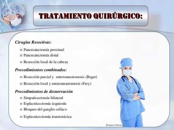 Tratamiento quirúrgico:Cirugías Resectivas:  o Pancreatectomía proximal  o Pancreatectomía distal  o Resección local de la...
