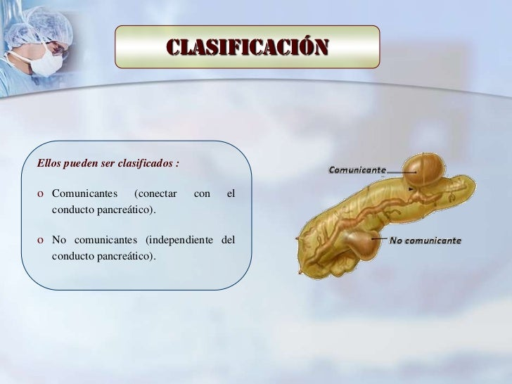 ClasificaciónEllos pueden ser clasificados :o Comunicantes      (conectar     con   el   conducto pancreático).o No comuni...