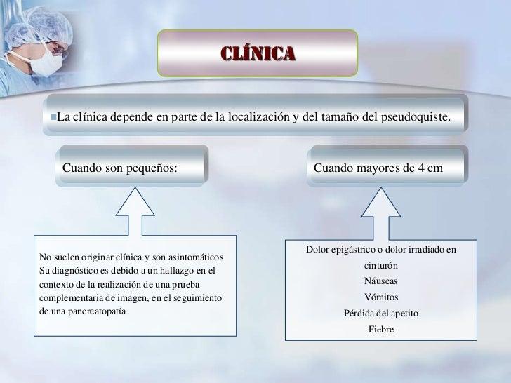 Clínica  La   clínica depende en parte de la localización y del tamaño del pseudoquiste.     Cuando son pequeños:        ...