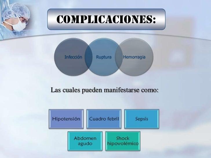 Complicaciones:    Infección   Ruptura   HemorragiaLas cuales pueden manifestarse como: