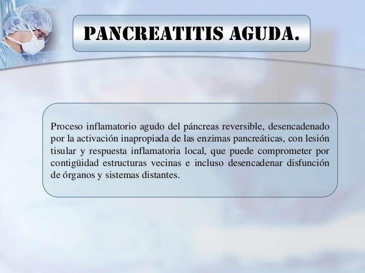 PANCREATITIS AGUDA.Proceso inflamatorio agudo del páncreas reversible, desencadenadopor la activación inapropiada de las e...