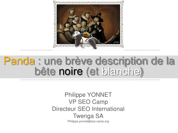 Panda : une brève description de la     bête noire (et blanche)              Philippe YONNET               VP SEO Camp    ...