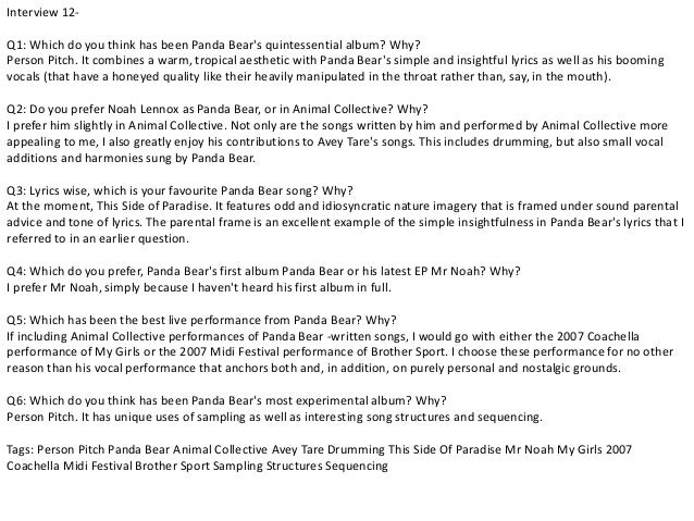 Interview 12-  Q1: Which do you think has been Panda Bear's quintessential album? Why?  Person Pitch. It combines a warm, ...
