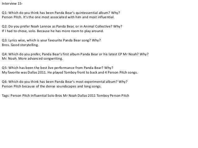 Interview 15-  Q1: Which do you think has been Panda Bear's quintessential album? Why?  Person Pitch. It's the one most as...
