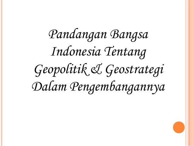 Pandangan Bangsa   Indonesia TentangGeopolitik & GeostrategiDalam Pengembangannya