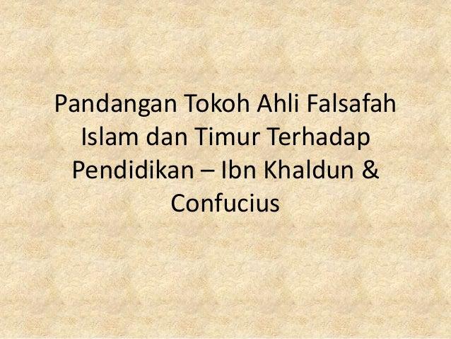 Pandangan Tokoh Ahli Falsafah  Islam dan Timur Terhadap Pendidikan – Ibn Khaldun &          Confucius