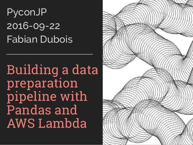 PyconJP 2016-09-22 Fabian Dubois Building a data preparation pipeline with Pandas and AWS Lambda
