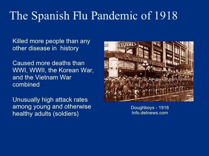 The Spanish Flu Pandemic of 1918 <ul><li>Killed more people than any other disease in  history </li></ul><ul><li>Caused mo...