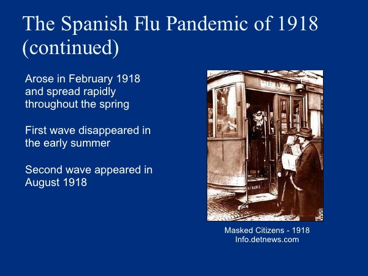 The Spanish Flu Pandemic of 1918 (continued) <ul><li>Arose in February 1918 and spread rapidly throughout the spring </li>...