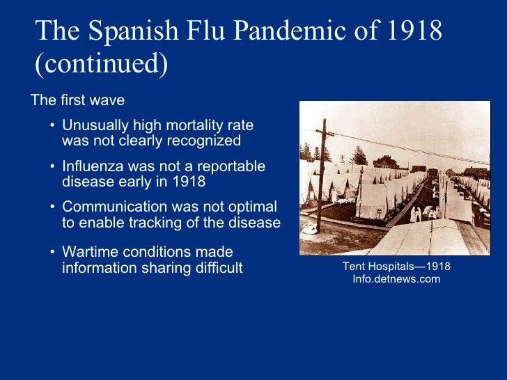 The Spanish Flu Pandemic of 1918 (continued) <ul><li>The first wave  </li></ul><ul><ul><li>Unusually high mortality rate w...