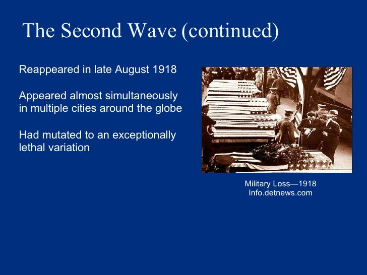The Second Wave (continued) <ul><li>Reappeared in late August 1918 </li></ul><ul><li>Appeared almost simultaneously in mul...