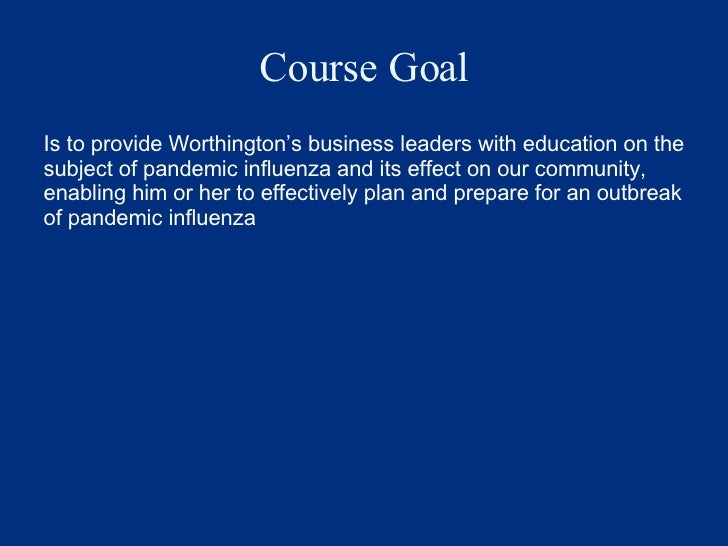 Course Goal <ul><li>Is to provide Worthington's business leaders with education on the subject of pandemic influenza and i...