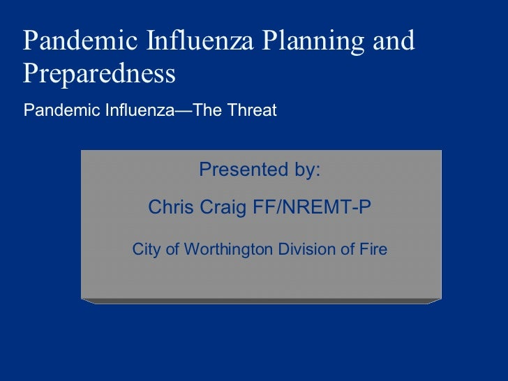 Pandemic Influenza Planning and Preparedness Pandemic Influenza — The Threat Presented by: Chris Craig FF/NREMT-P City of ...